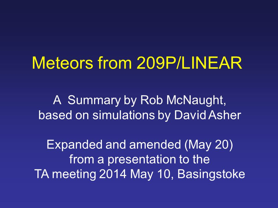 Meteors from 209P/LINEAR A Summary by Rob McNaught, based on simulations by David Asher Expanded and amended (May 20) from a presentation to the TA meeting 2014 May 10, Basingstoke