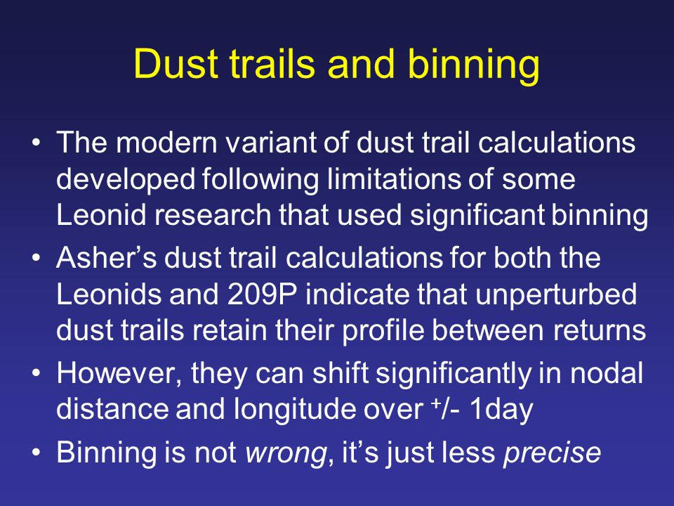 Dust trails and binning The modern variant of dust trail calculations developed following limitations of some Leonid research that used significant binning Asher's dust trail calculations for both the Leonids and 209P indicate that unperturbed dust trails retain their profile between returns However, they can shift significantly in nodal distance and longitude over + /- 1day Binning is not wrong, it's just less precise