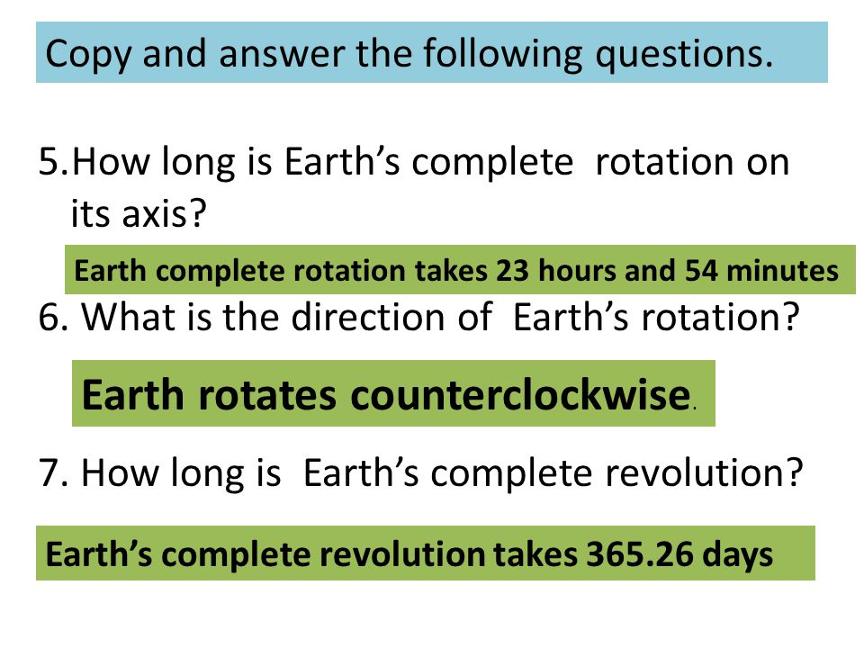 Copy and answer the following questions. 5.How long is Earth's complete rotation on its axis? 6. What is the direction of Earth's rotation? 7. How lon
