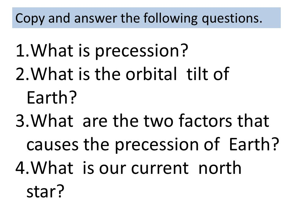 Copy and answer the following questions. 1.What is precession? 2.What is the orbital tilt of Earth? 3.What are the two factors that causes the precess