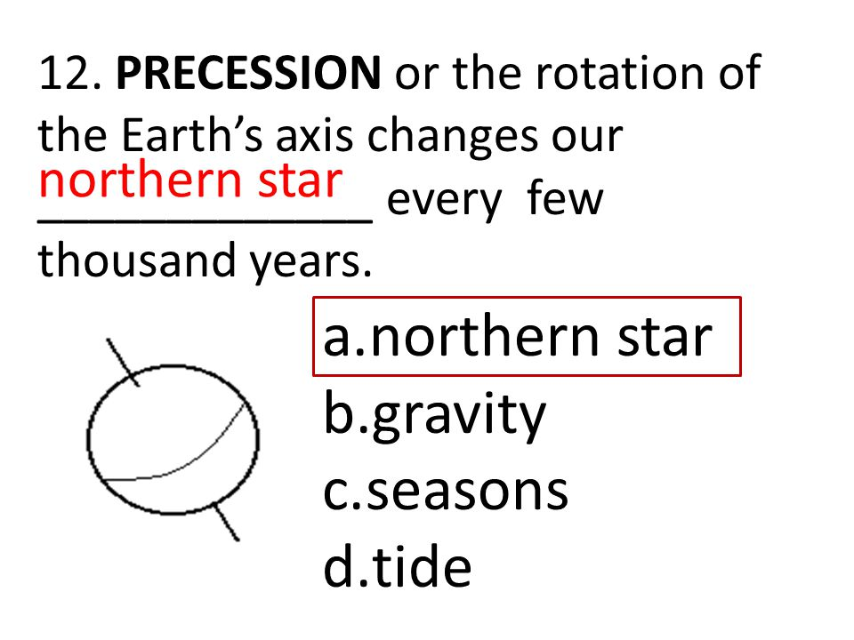 12. PRECESSION or the rotation of the Earth's axis changes our _____________ every few thousand years. a.northern star b.gravity c.seasons d.tide nort