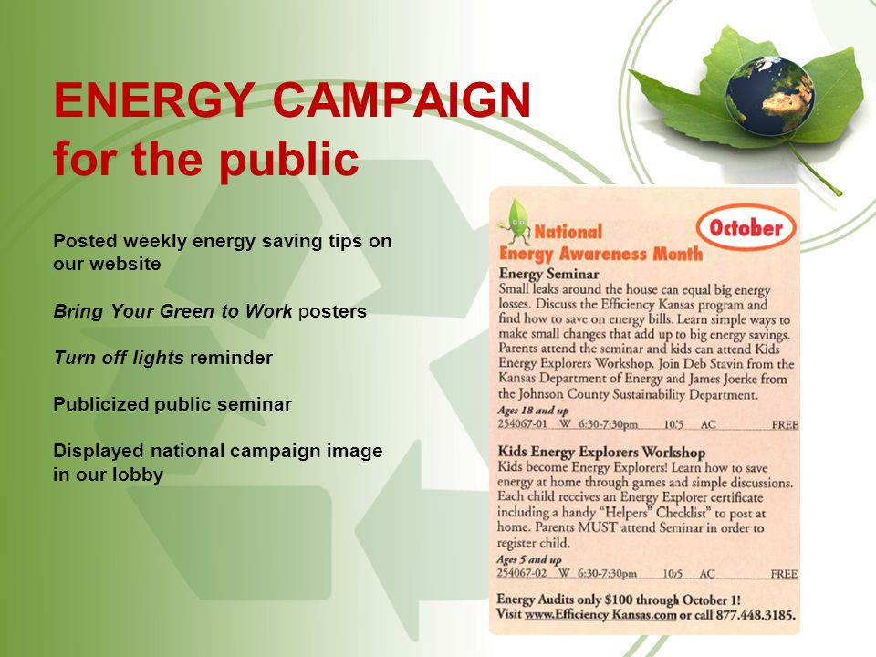 ENERGY CAMPAIGN for the public Posted weekly energy saving tips on our website Bring Your Green to Work posters Turn off lights reminder Publicized public seminar Displayed national campaign image in our lobby