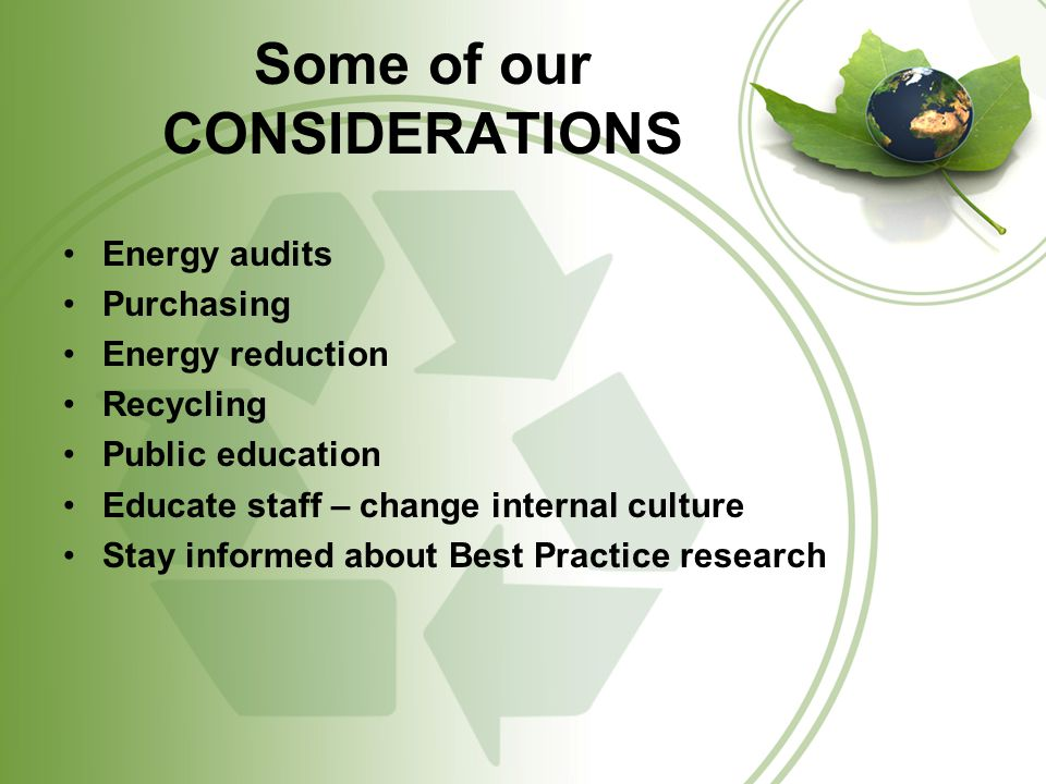 Some of our CONSIDERATIONS Energy audits Purchasing Energy reduction Recycling Public education Educate staff – change internal culture Stay informed about Best Practice research