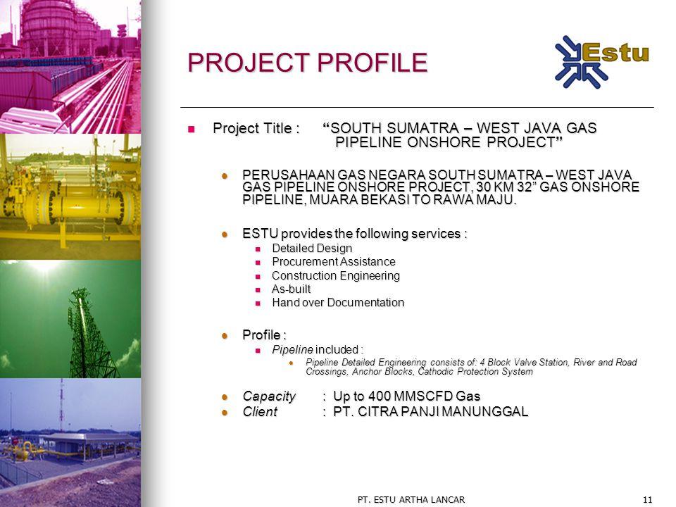 "PT. ESTU ARTHA LANCAR11 PROJECT PROFILE Project Title : ""SOUTH SUMATRA – WEST JAVA GAS PIPELINE ONSHORE PROJECT"" Project Title : ""SOUTH SUMATRA – WEST"