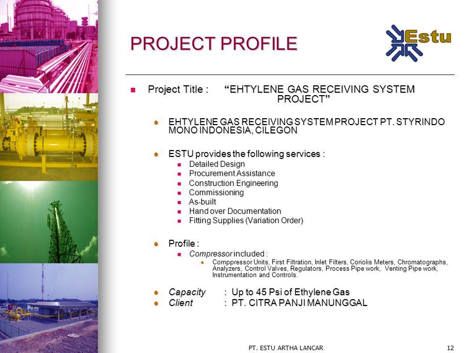 "PT. ESTU ARTHA LANCAR12 PROJECT PROFILE Project Title : ""EHTYLENE GAS RECEIVING SYSTEM PROJECT"" Project Title : ""EHTYLENE GAS RECEIVING SYSTEM PROJECT"