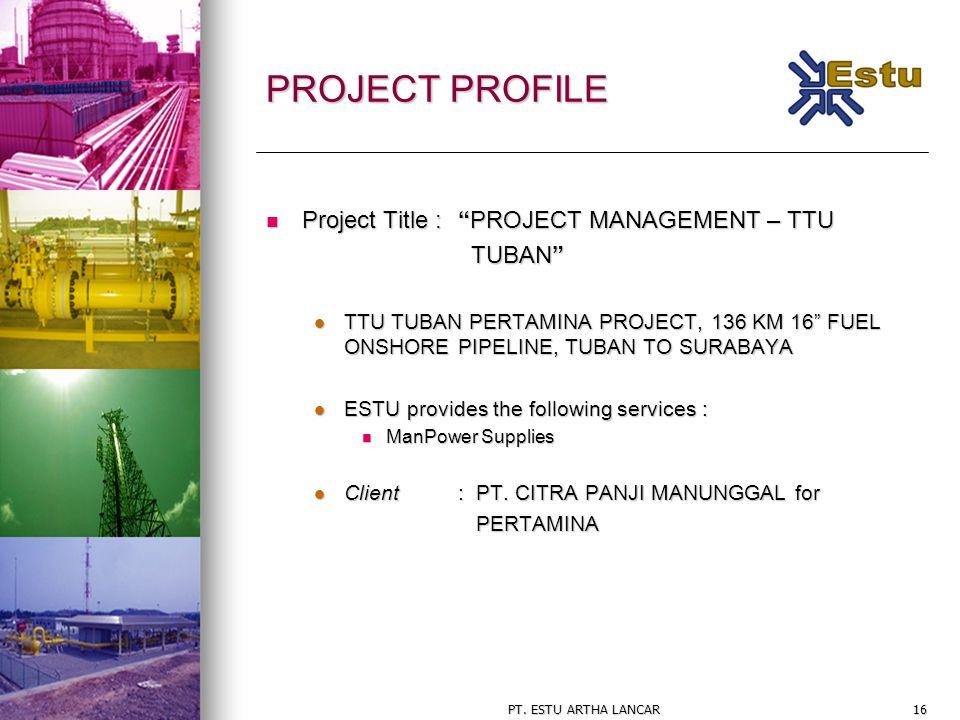 "PT. ESTU ARTHA LANCAR16 PROJECT PROFILE Project Title : ""PROJECT MANAGEMENT – TTU Project Title : ""PROJECT MANAGEMENT – TTU TUBAN"" TUBAN"" TTU TUBAN PE"