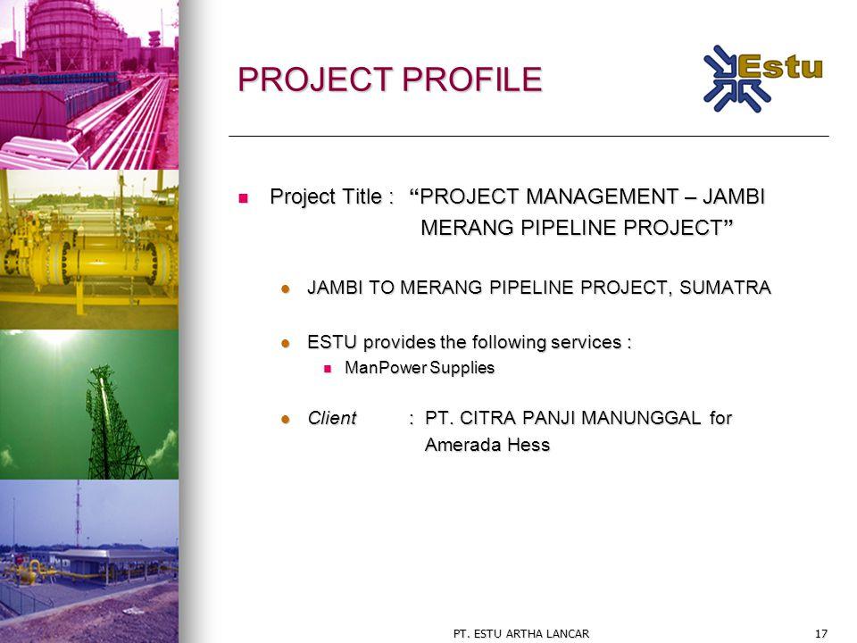 "PT. ESTU ARTHA LANCAR17 PROJECT PROFILE Project Title : ""PROJECT MANAGEMENT – JAMBI Project Title : ""PROJECT MANAGEMENT – JAMBI MERANG PIPELINE PROJEC"