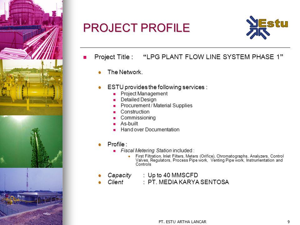 """PT. ESTU ARTHA LANCAR9 PROJECT PROFILE Project Title : """"LPG PLANT FLOW LINE SYSTEM PHASE 1"""" Project Title : """"LPG PLANT FLOW LINE SYSTEM PHASE 1"""" The N"""