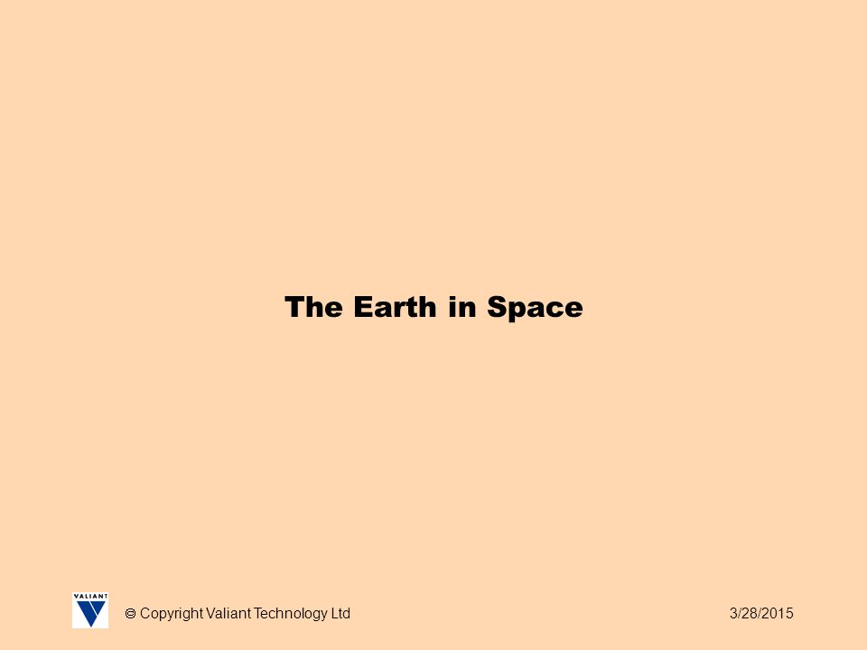 3/28/2015  Copyright Valiant Technology Ltd The Earth in Space