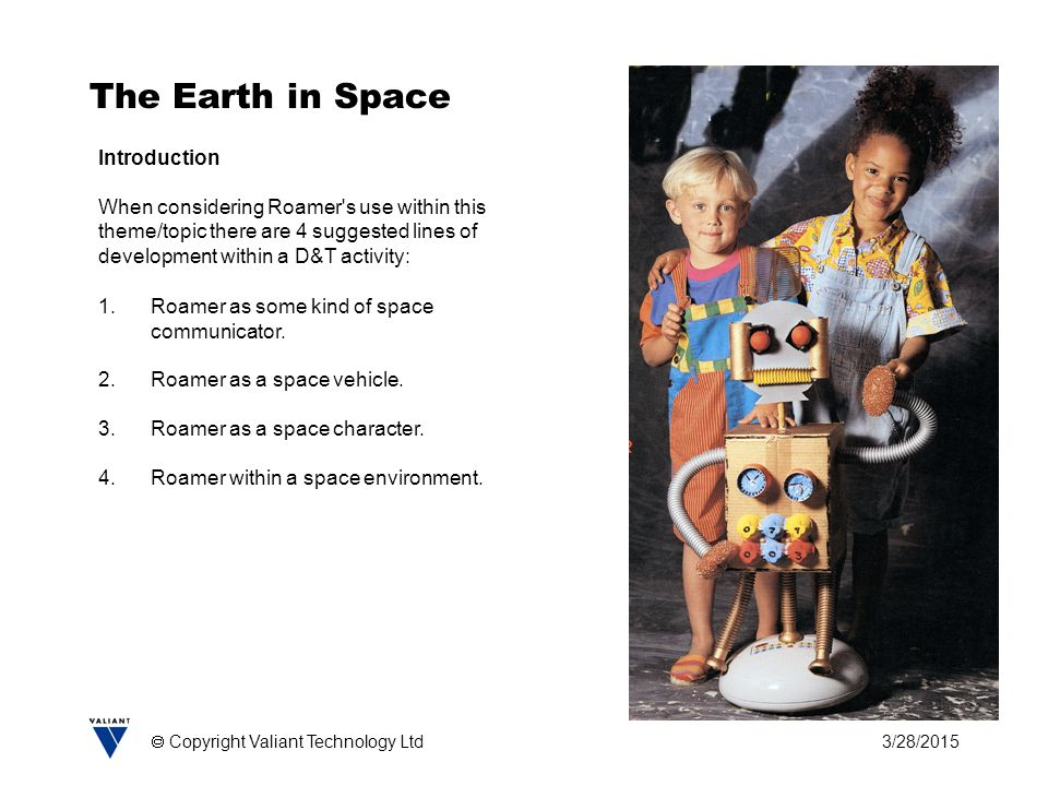 3/28/2015  Copyright Valiant Technology Ltd The Earth in Space Introduction When considering Roamer's use within this theme/topic there are 4 suggest