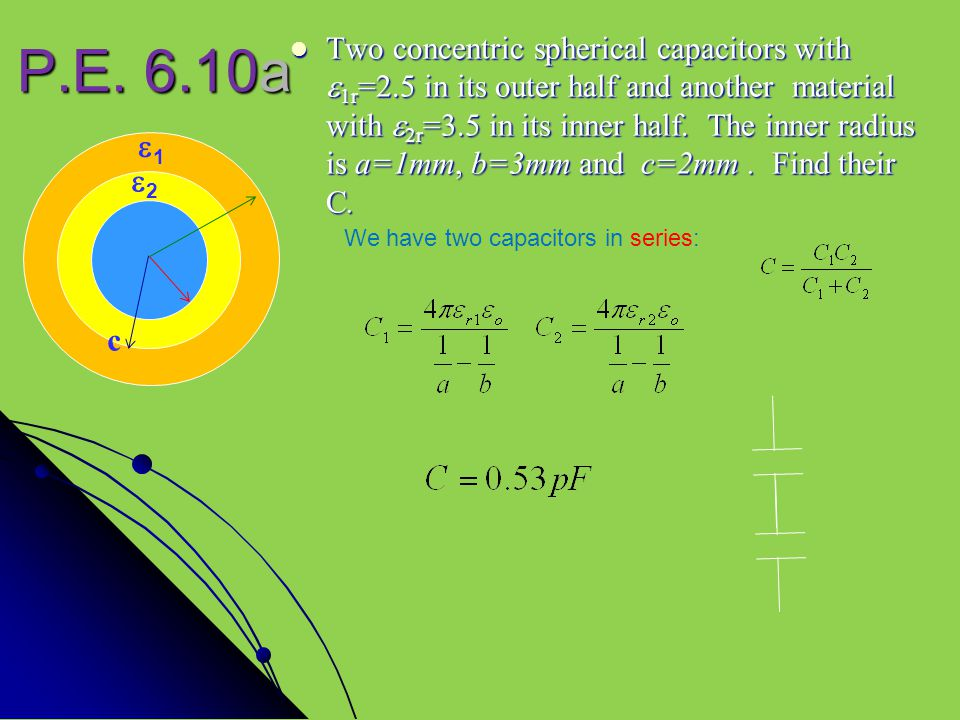 P.E. 6.10a Two concentric spherical capacitors with  1r =2.5 in its outer half and another material with  2r =3.5 in its inner half. The inner radiu