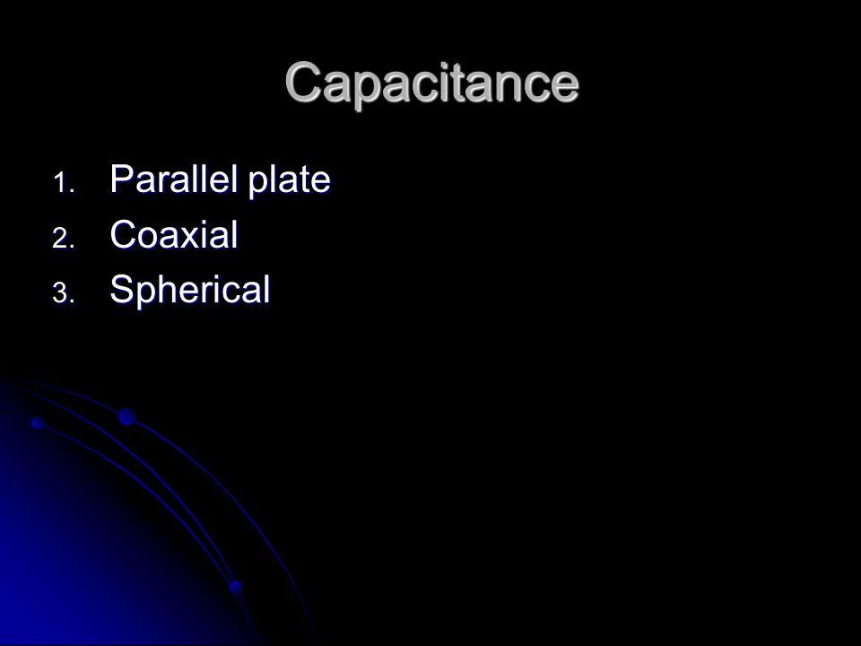 Capacitance 1. Parallel plate 2. Coaxial 3. Spherical