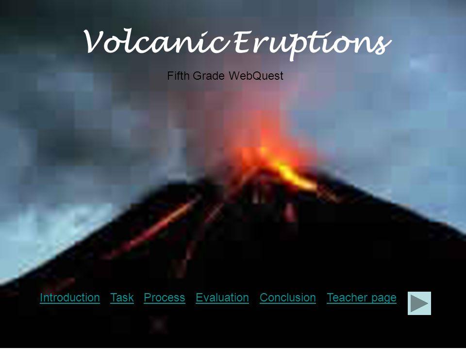 Volcanic Eruptions IntroductionIntroduction Task Process Evaluation Conclusion Teacher pageTaskProcessEvaluationConclusionTeacher page Fifth Grade WebQuest