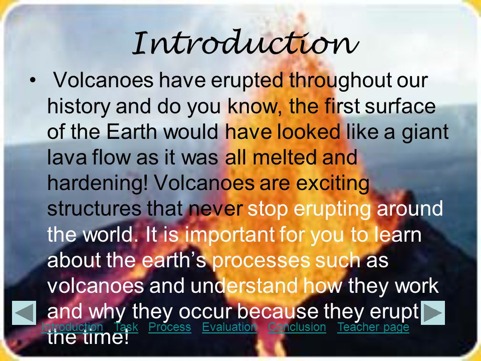 Task In this WebQuest, you will…  discover how volcanoes form  take a journey to find out the parts of a volcano  discover different types of eruptions  find out where volcanoes are located in the United States  be able to write down a plan to prepare for a volcanic eruption through your research.