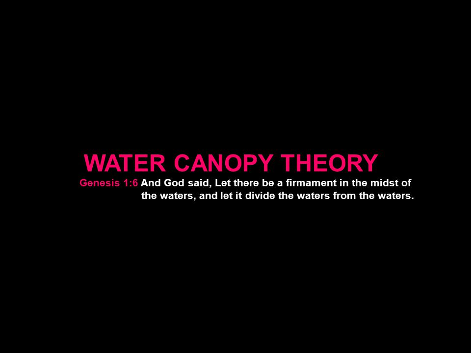 WATER CANOPY THEORY Genesis 1:6 And God said, Let there be a firmament in the midst of the waters, and let it divide the waters from the waters.