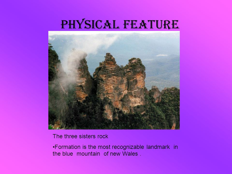 Physical Feature The three sisters rock Formation is the most recognizable landmark in the blue mountain of new Wales.