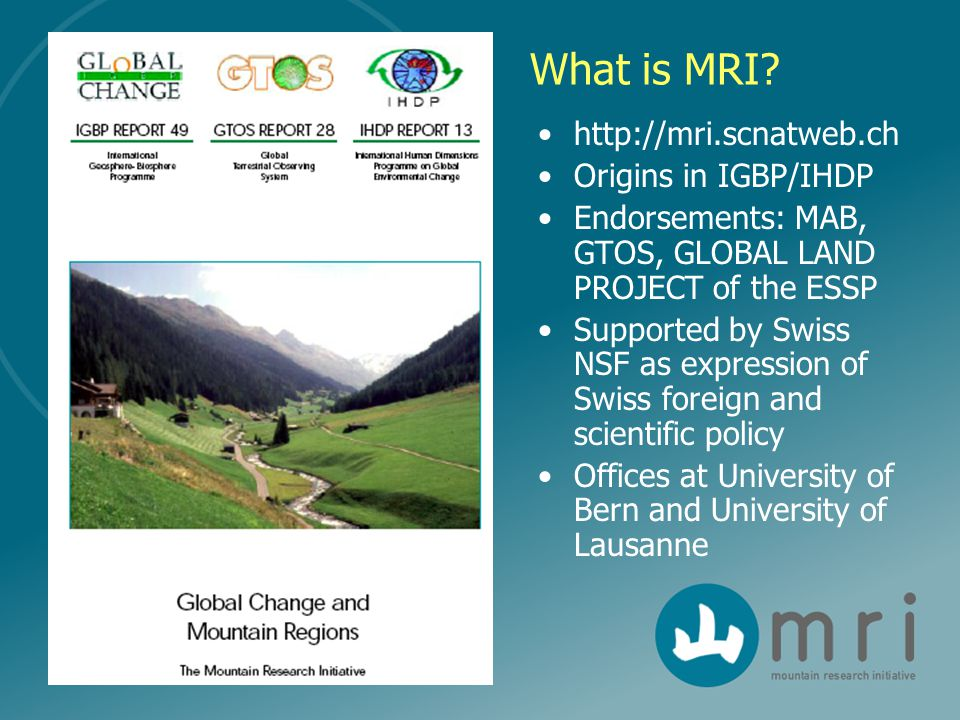 What is MRI? http://mri.scnatweb.ch Origins in IGBP/IHDP Endorsements: MAB, GTOS, GLOBAL LAND PROJECT of the ESSP Supported by Swiss NSF as expression