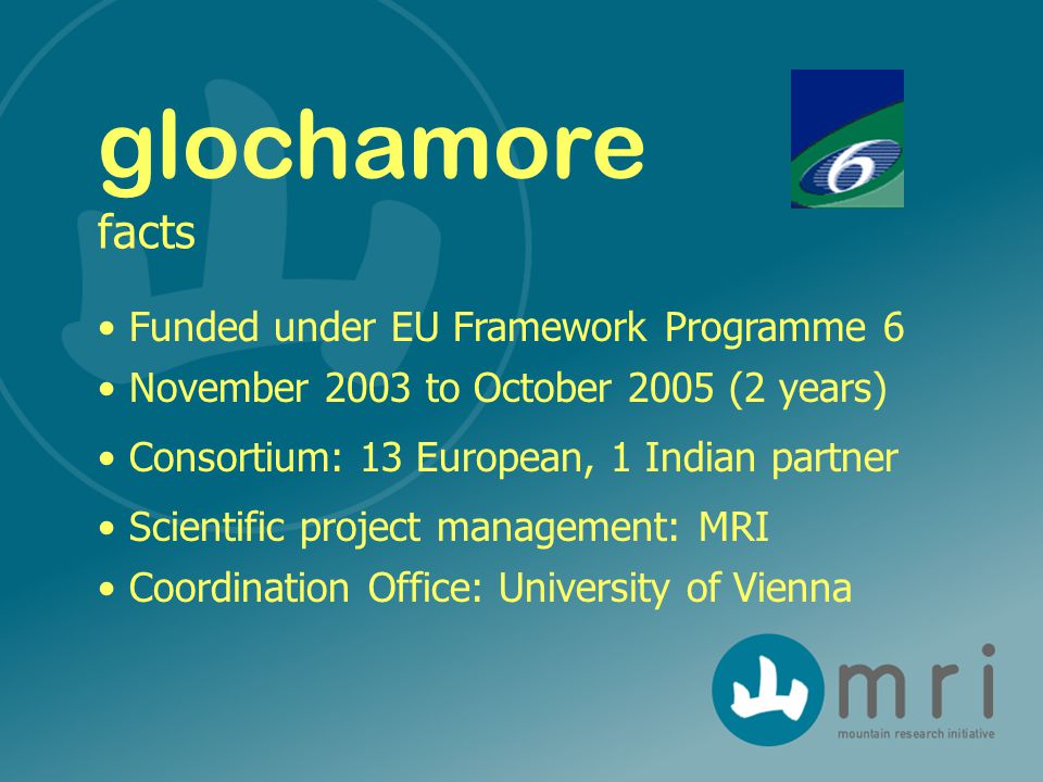 Funded under EU Framework Programme 6 November 2003 to October 2005 (2 years) Consortium: 13 European, 1 Indian partner Scientific project management: MRI Coordination Office: University of Vienna glochamore facts