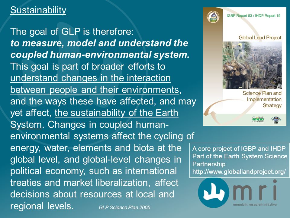 A core project of IGBP and IHDP Part of the Earth System Science Partnership http://www.globallandproject.org/ Sustainability The goal of GLP is there