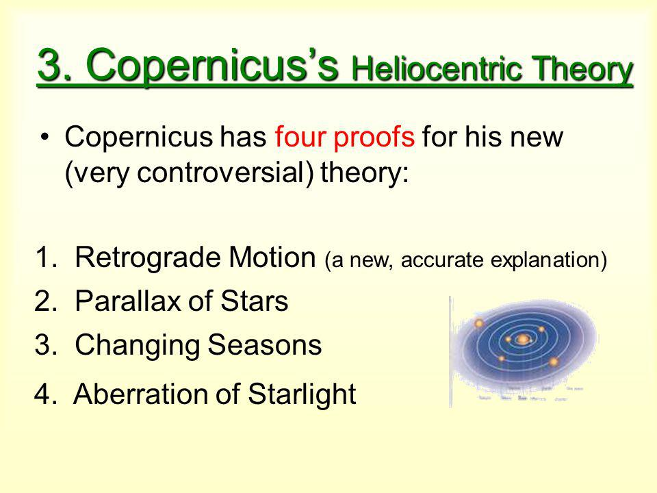 3. Copernicus's Heliocentric Theory Copernicus has four proofs for his new (very controversial) theory: 1. Retrograde Motion (a new, accurate explanat