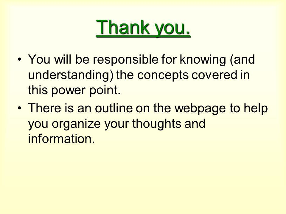 Thank you. You will be responsible for knowing (and understanding) the concepts covered in this power point. There is an outline on the webpage to hel