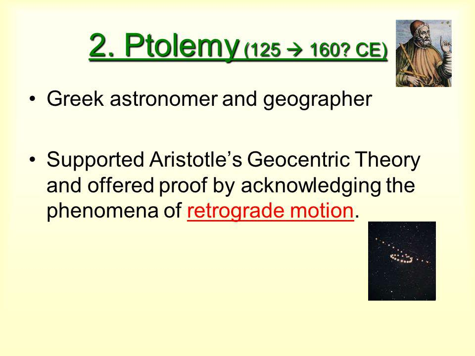 2. Ptolemy (125  160? CE) Greek astronomer and geographer Supported Aristotle's Geocentric Theory and offered proof by acknowledging the phenomena of