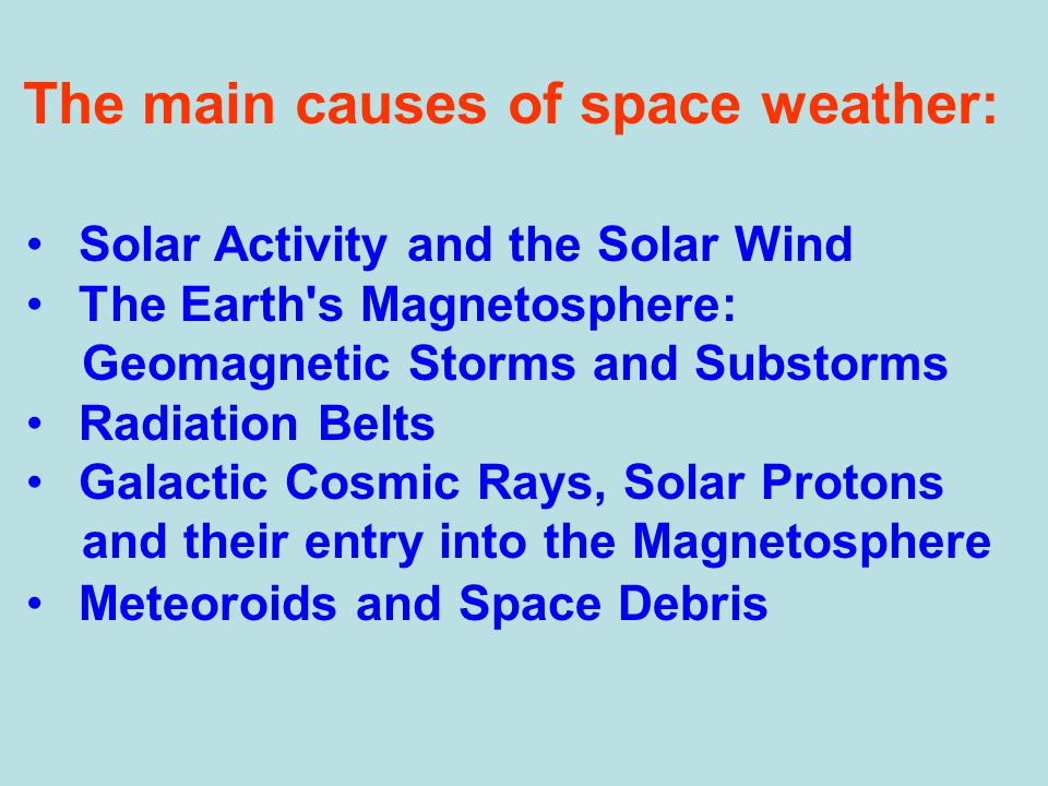 The main causes of space weather: Solar Activity and the Solar Wind The Earth s Magnetosphere: Geomagnetic Storms and Substorms Radiation Belts Galactic Cosmic Rays, Solar Protons and their entry into the Magnetosphere Meteoroids and Space Debris