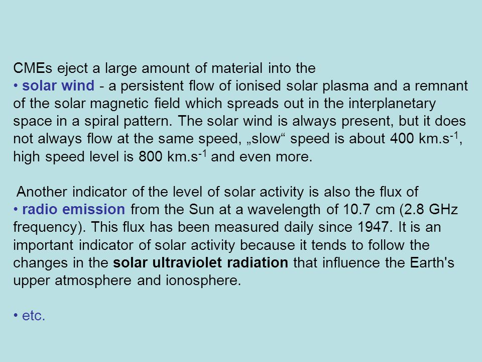 CMEs eject a large amount of material into the solar wind - a persistent flow of ionised solar plasma and a remnant of the solar magnetic field which spreads out in the interplanetary space in a spiral pattern.