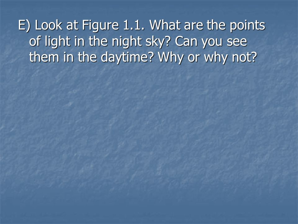 E) Look at Figure 1.1. What are the points of light in the night sky? Can you see them in the daytime? Why or why not?