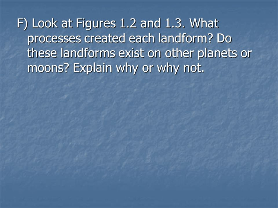 F) Look at Figures 1.2 and 1.3. What processes created each landform? Do these landforms exist on other planets or moons? Explain why or why not.
