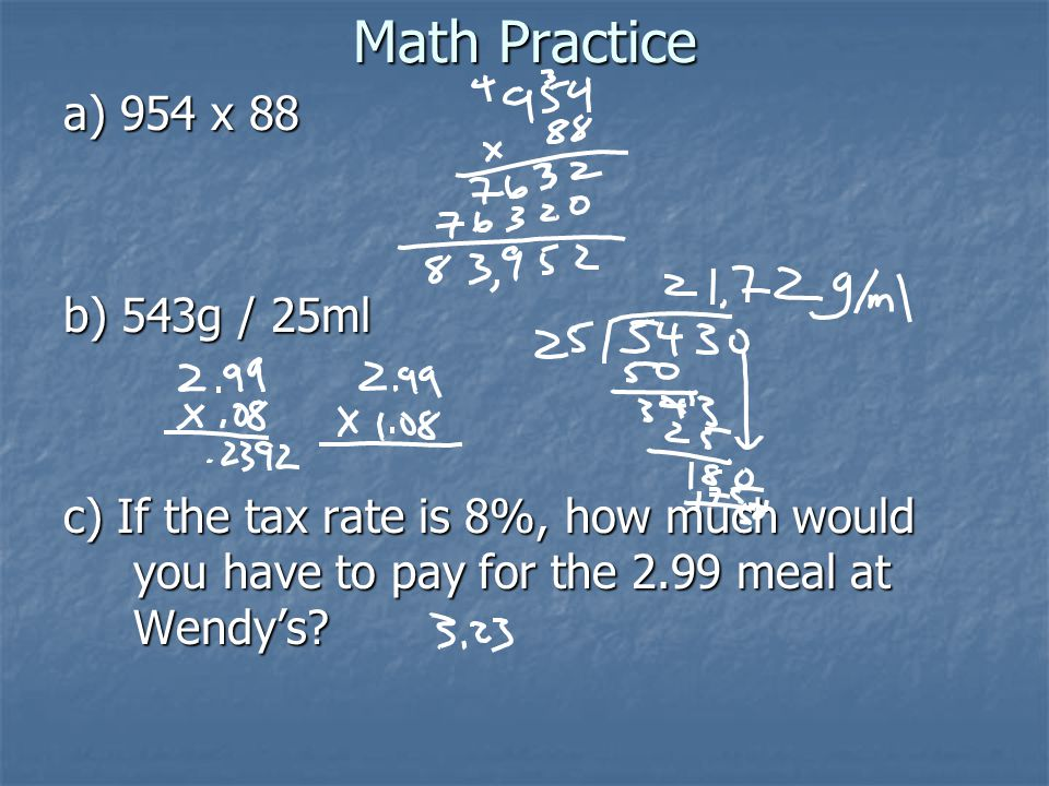 Math Practice a) 954 x 88 b) 543g / 25ml c) If the tax rate is 8%, how much would you have to pay for the 2.99 meal at Wendy's?