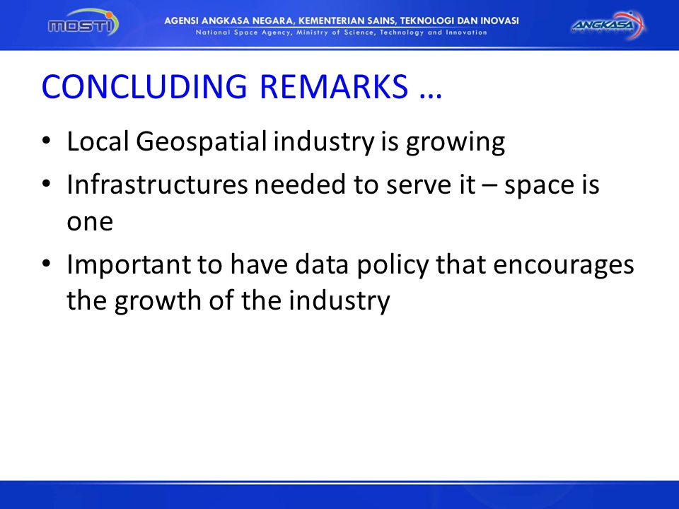 CONCLUDING REMARKS … Local Geospatial industry is growing Infrastructures needed to serve it – space is one Important to have data policy that encourages the growth of the industry