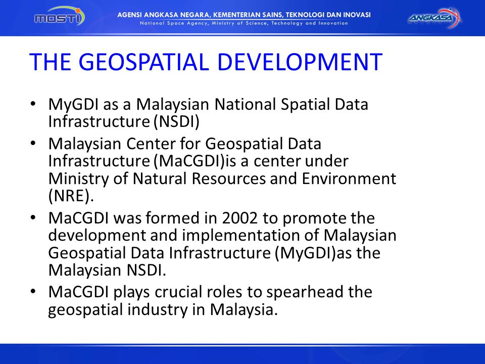 THE GEOSPATIAL DEVELOPMENT MyGDI as a Malaysian National Spatial Data Infrastructure (NSDI) Malaysian Center for Geospatial Data Infrastructure (MaCGD