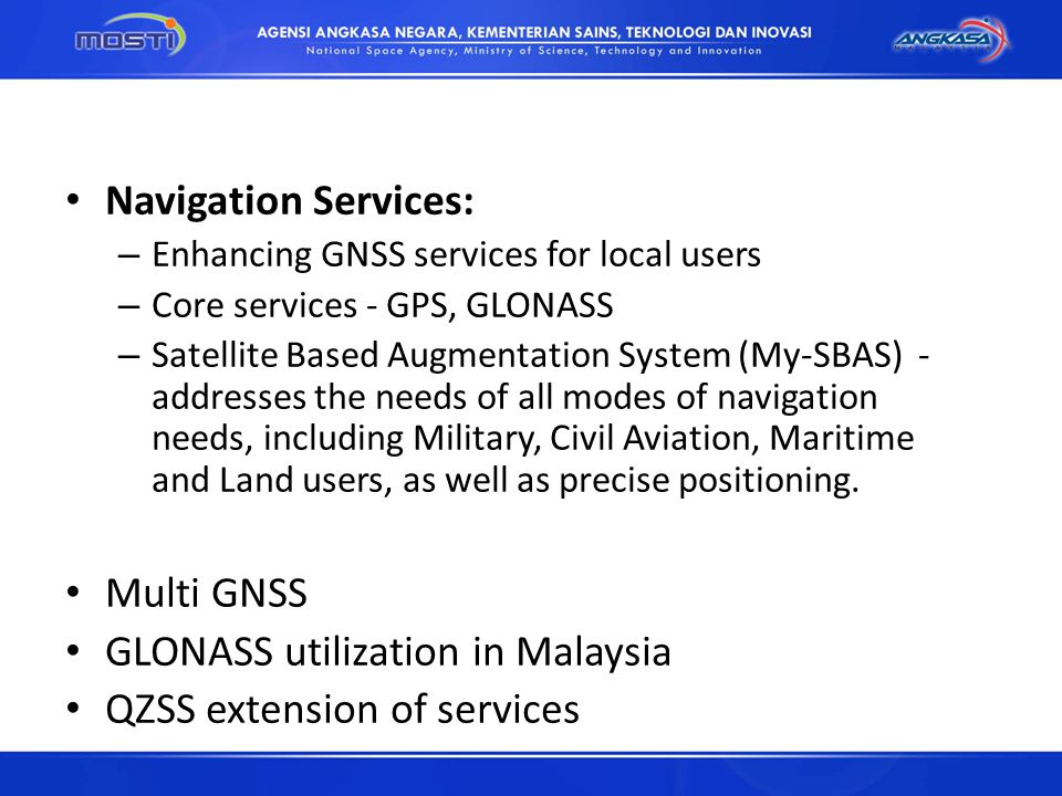 Navigation Services: – Enhancing GNSS services for local users – Core services - GPS, GLONASS – Satellite Based Augmentation System (My-SBAS) - addresses the needs of all modes of navigation needs, including Military, Civil Aviation, Maritime and Land users, as well as precise positioning.