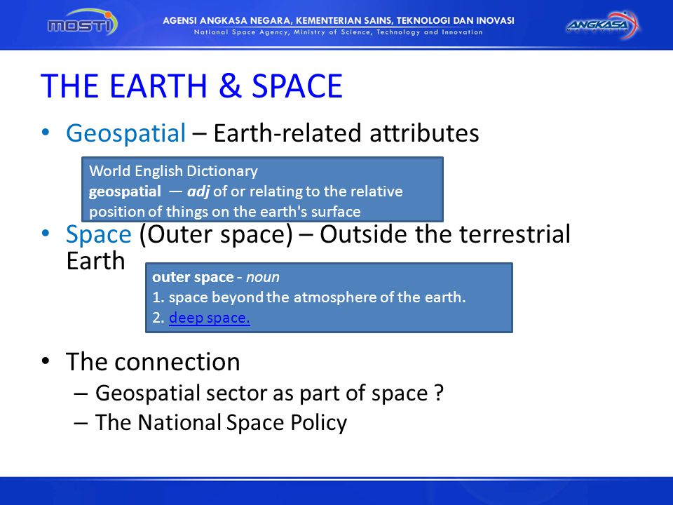 THE EARTH & SPACE Geospatial – Earth-related attributes Space (Outer space) – Outside the terrestrial Earth The connection – Geospatial sector as part of space .