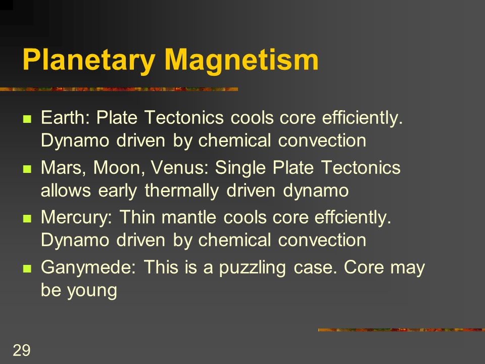 29 Planetary Magnetism Earth: Plate Tectonics cools core efficiently. Dynamo driven by chemical convection Mars, Moon, Venus: Single Plate Tectonics a