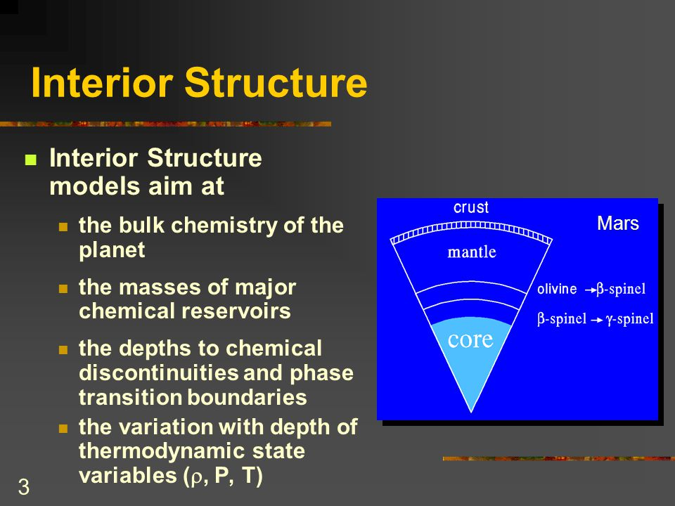 3 Interior Structure Interior Structure models aim at the bulk chemistry of the planet the masses of major chemical reservoirs the depths to chemical discontinuities and phase transition boundaries the variation with depth of thermodynamic state variables ( , P, T) Mars