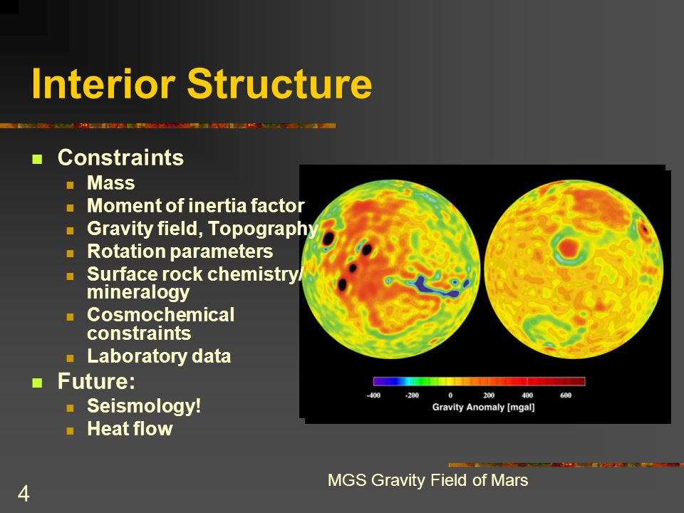 4 Interior Structure Constraints Mass Moment of inertia factor Gravity field, Topography Rotation parameters Surface rock chemistry/ mineralogy Cosmoc