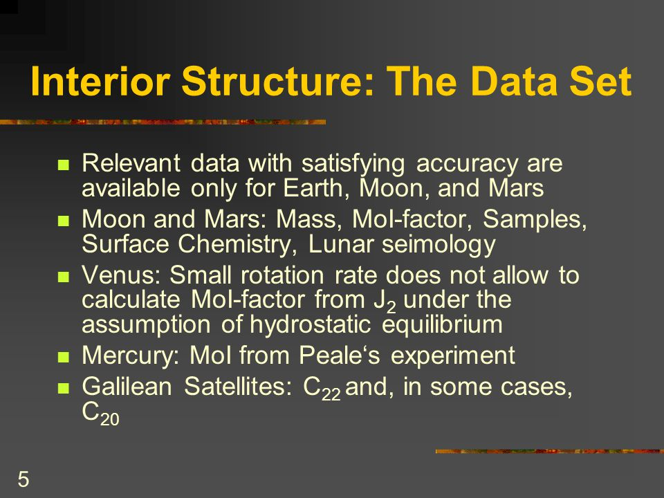 5 Interior Structure: The Data Set Relevant data with satisfying accuracy are available only for Earth, Moon, and Mars Moon and Mars: Mass, MoI-factor, Samples, Surface Chemistry, Lunar seimology Venus: Small rotation rate does not allow to calculate MoI-factor from J 2 under the assumption of hydrostatic equilibrium Mercury: MoI from Peale's experiment Galilean Satellites: C 22 and, in some cases, C 20