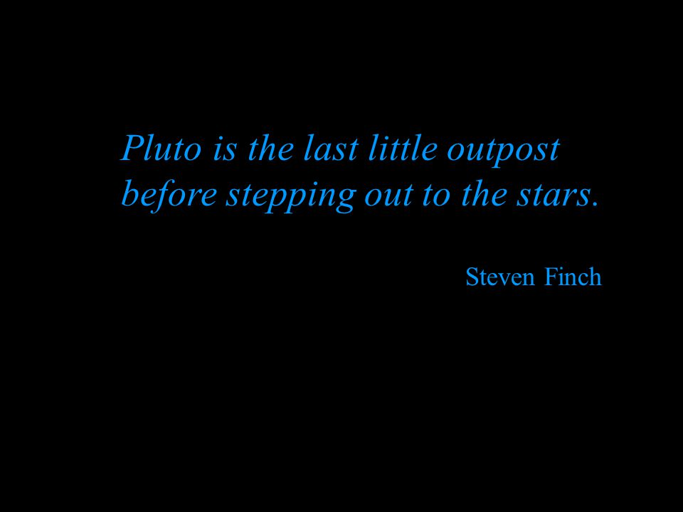 Pluto is the last little outpost before stepping out to the stars. Steven Finch