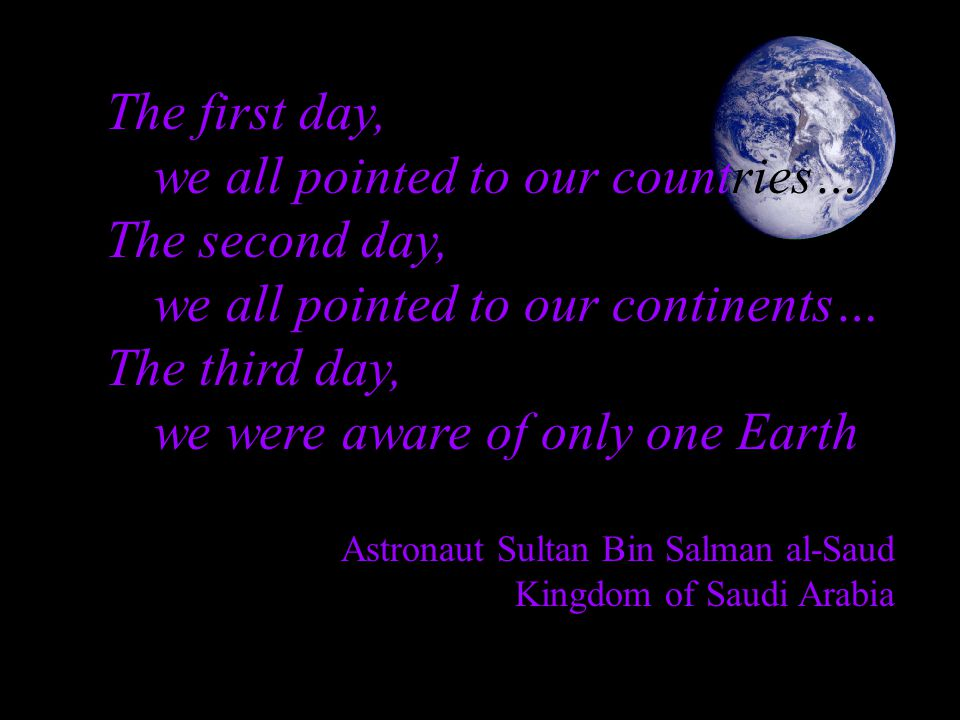 The first day, we all pointed to our countries… The second day, we all pointed to our continents… The third day, we were aware of only one Earth Astronaut Sultan Bin Salman al-Saud Kingdom of Saudi Arabia