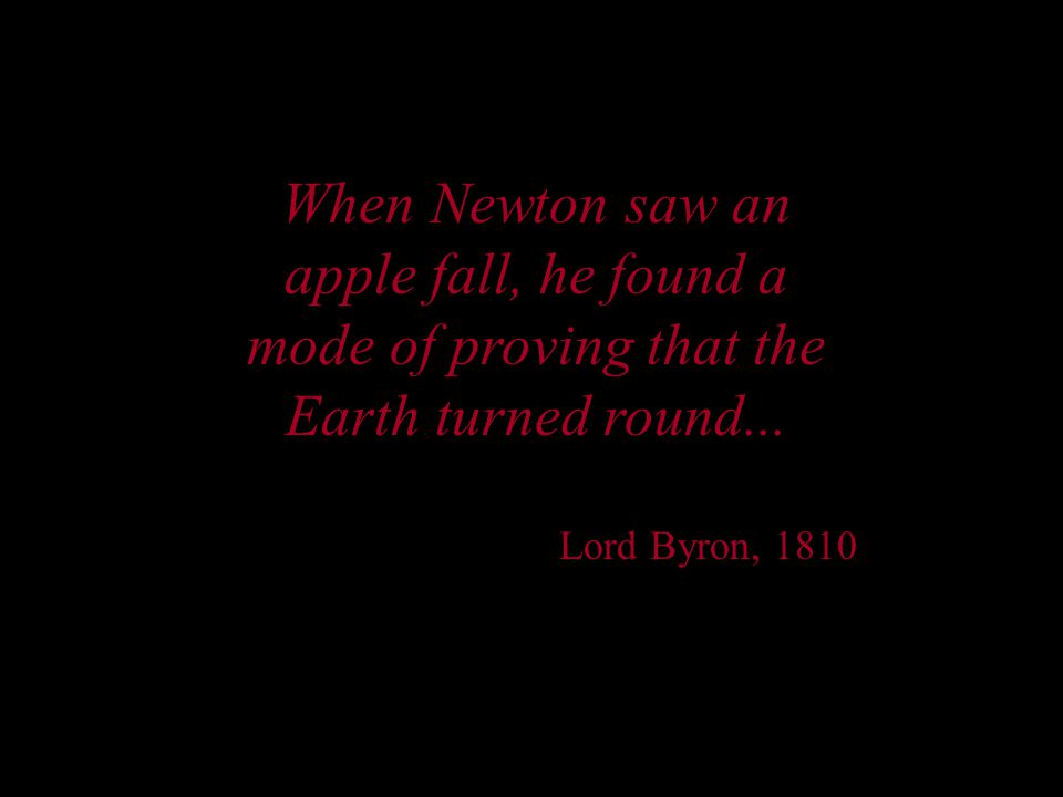 When Newton saw an apple fall, he found a mode of proving that the Earth turned round...