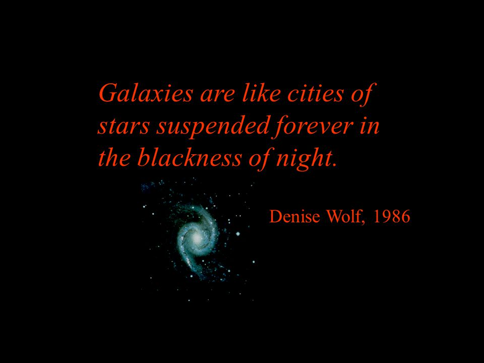 Galaxies are like cities of stars suspended forever in the blackness of night. Denise Wolf, 1986