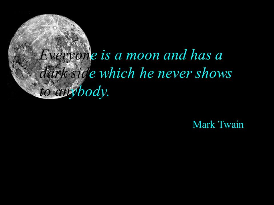 Everyone is a moon and has a dark side which he never shows to anybody. Mark Twain
