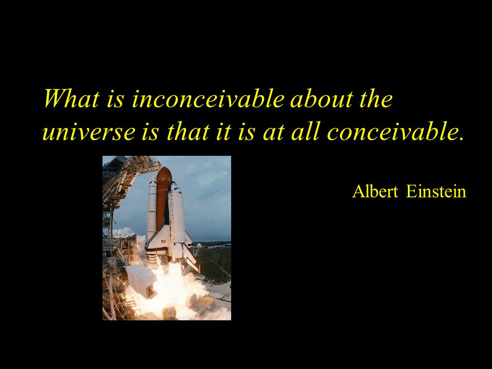 What is inconceivable about the universe is that it is at all conceivable. Albert Einstein