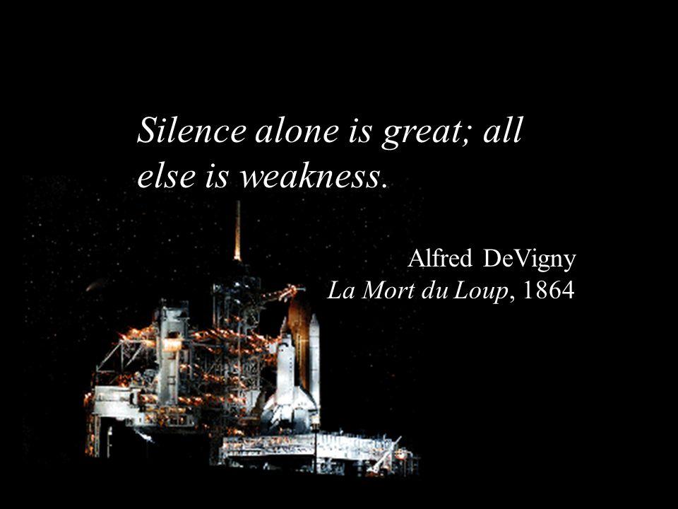Silence alone is great; all else is weakness. Alfred DeVigny La Mort du Loup, 1864