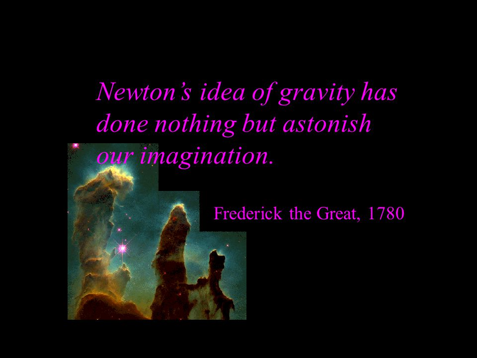 Newton's idea of gravity has done nothing but astonish our imagination. Frederick the Great, 1780