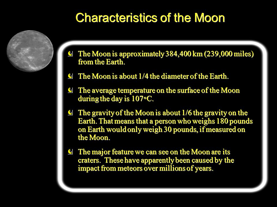 Characteristics of the Moon The Moon is approximately 384,400 km (239,000 miles) from the Earth. The Moon is about 1/4 the diameter of the Earth. The