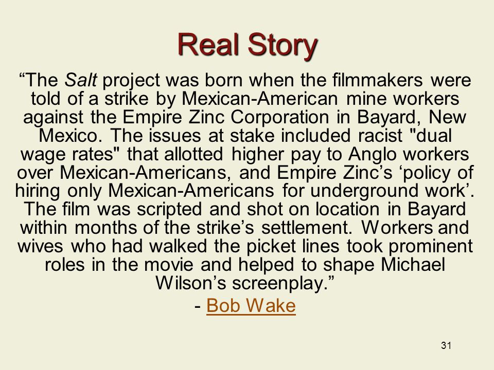 "31 Real Story ""The Salt project was born when the filmmakers were told of a strike by Mexican-American mine workers against the Empire Zinc Corporatio"