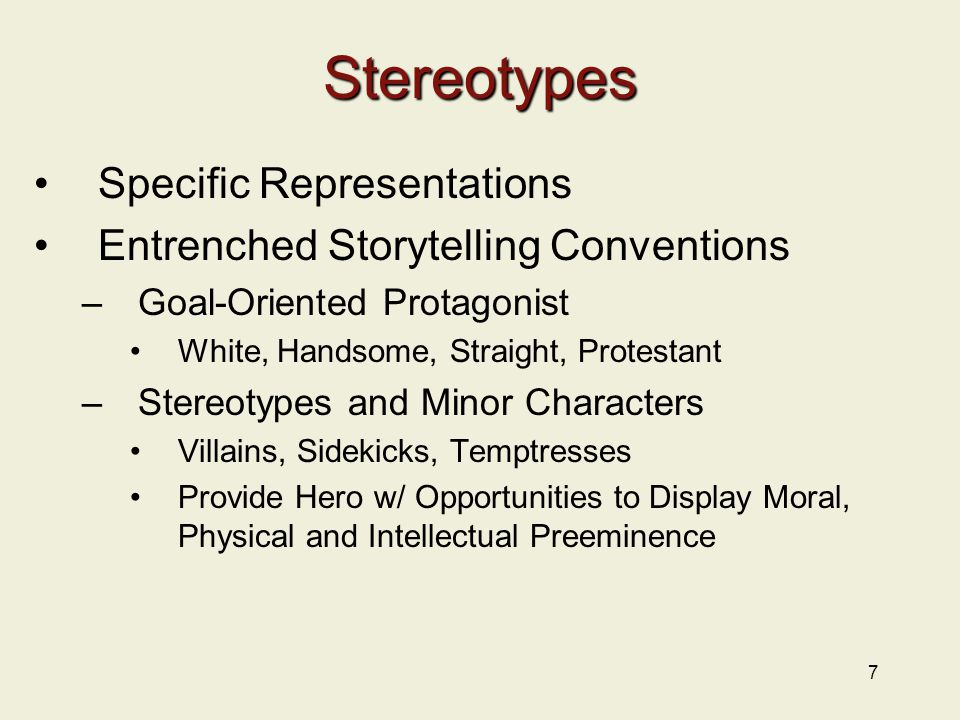 7 Stereotypes Specific Representations Entrenched Storytelling Conventions –Goal-Oriented Protagonist White, Handsome, Straight, Protestant –Stereotyp